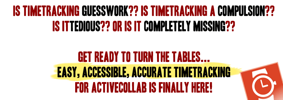 Is Timetracking guesswork?? Is Timetracking a compulsion?? is it tedious?? Or Is It completely missing??   Get ready to turn the tables... Easy, Accessible, accurate timetracking  for activeCollab is finally here!
