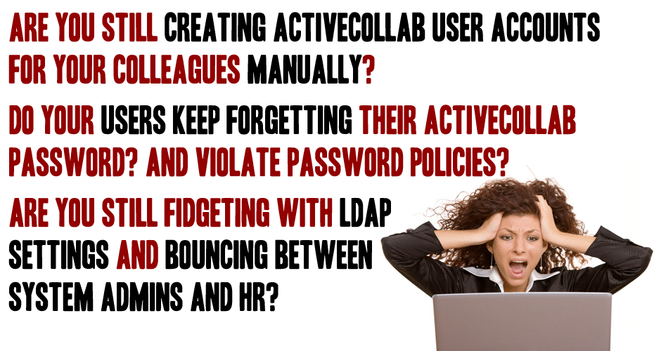 Are you still creating activeCollab user accounts for your colleagues manually? Do your users keep forgetting their activeCollab password? AND violate password policies?   ARE YOU Still fidgeting with LDAP  settings and bouncing between  system admins and HR?